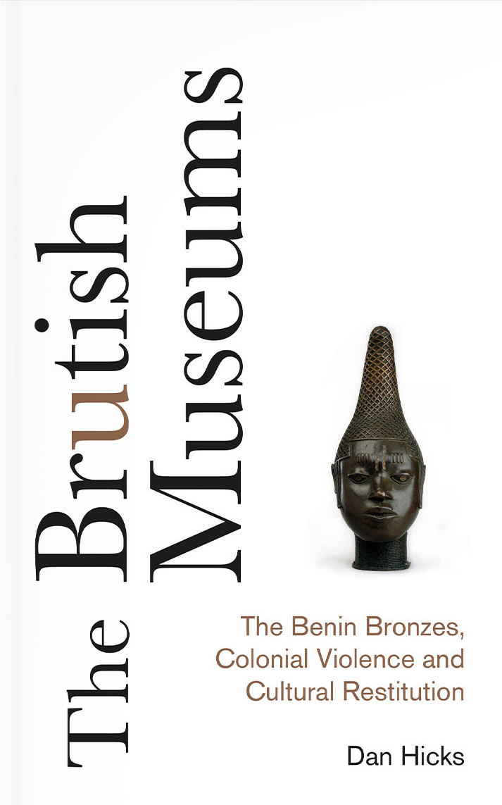 The Brutish Museums: The Benin Bronzes, Colonial Violence and Cultural Restitution, Dan Hicks, Pluto Press, 336 pages, $27.00/£20.00.